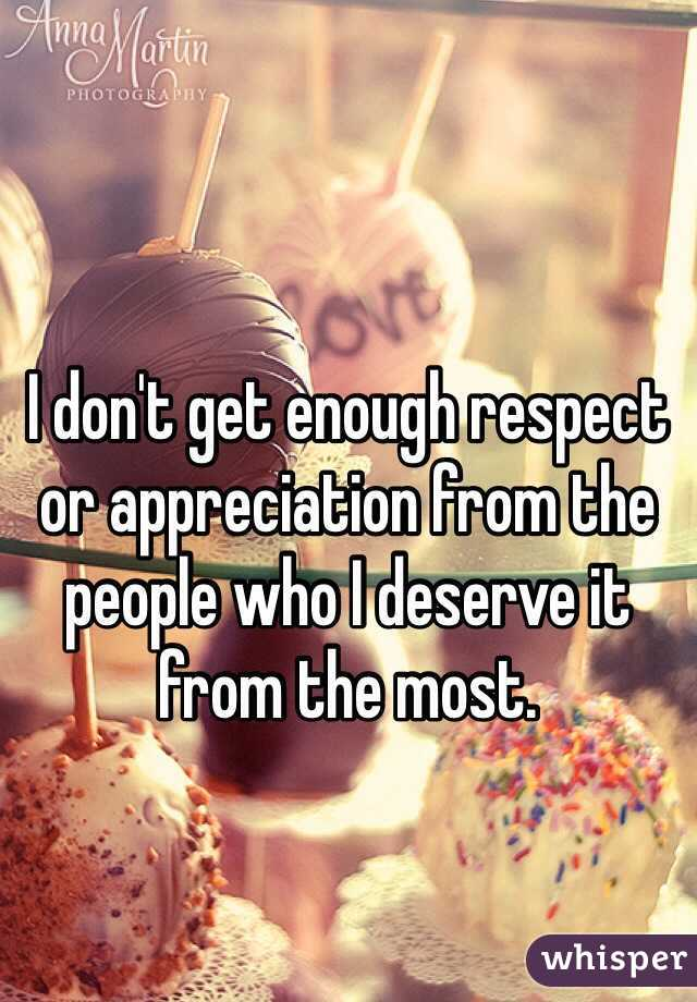 I don't get enough respect or appreciation from the people who I deserve it from the most.
