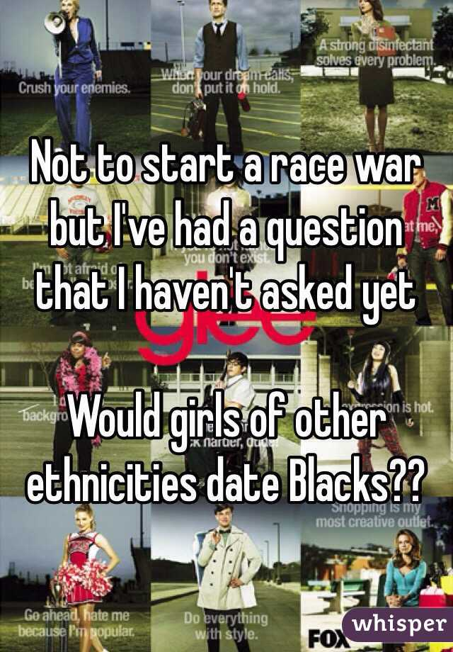Not to start a race war but I've had a question that I haven't asked yet  Would girls of other ethnicities date Blacks??