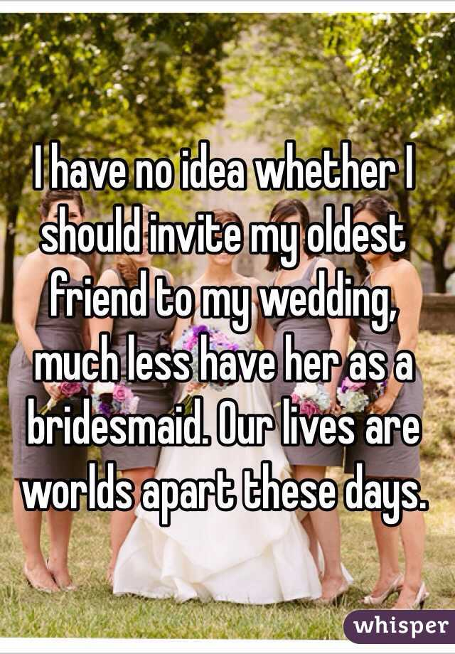 I have no idea whether I should invite my oldest friend to my wedding, much less have her as a bridesmaid. Our lives are worlds apart these days.