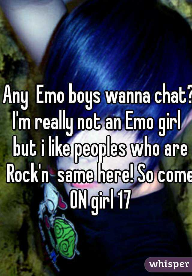 Any  Emo boys wanna chat? I'm really not an Emo girl  but i like peoples who are Rock'n  same here! So come ON girl 17