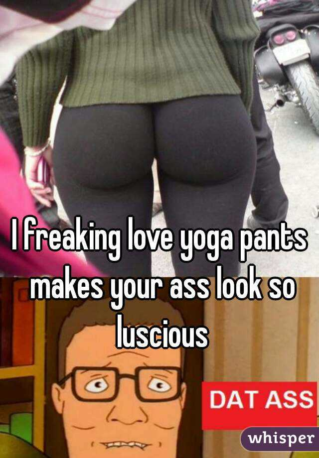 I freaking love yoga pants makes your ass look so luscious