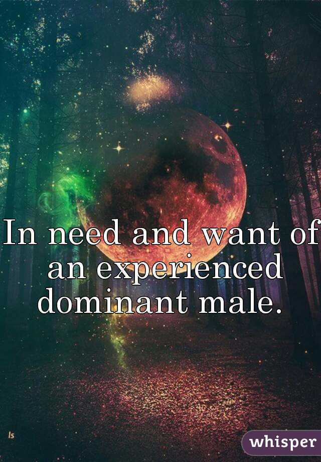 In need and want of an experienced dominant male.