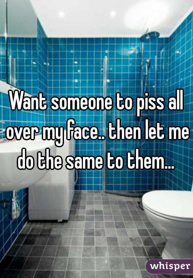 Want someone to piss all over my face.. then let me do the same to them...