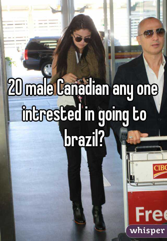 20 male Canadian any one intrested in going to brazil?