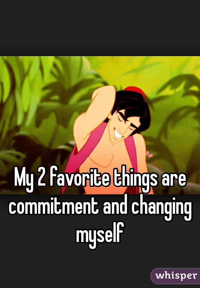 My 2 favorite things are commitment and changing myself