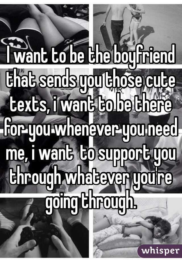 I want to be the boyfriend that sends you those cute texts, i want to be there for you whenever you need me, i want  to support you through whatever you're going through.