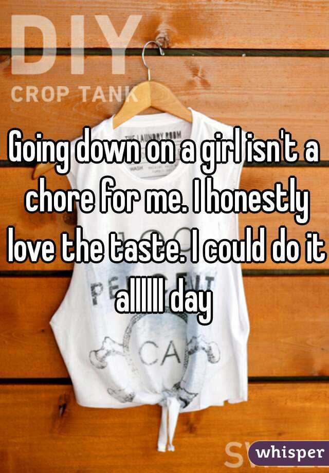 Going down on a girl isn't a chore for me. I honestly love the taste. I could do it allllll day