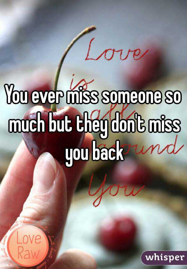 You ever miss someone so much but they don't miss you back