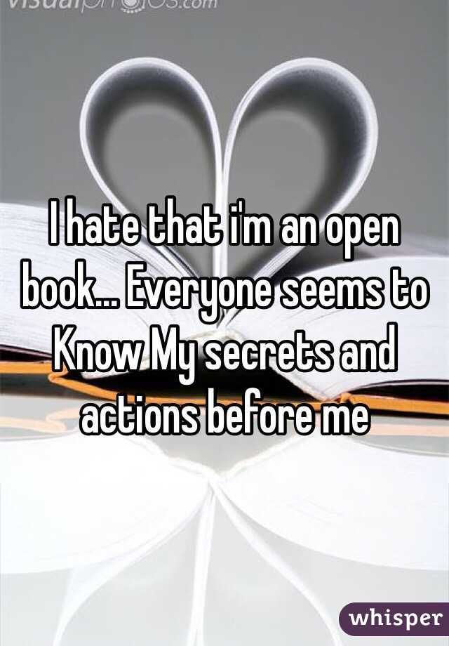 I hate that i'm an open book... Everyone seems to Know My secrets and actions before me