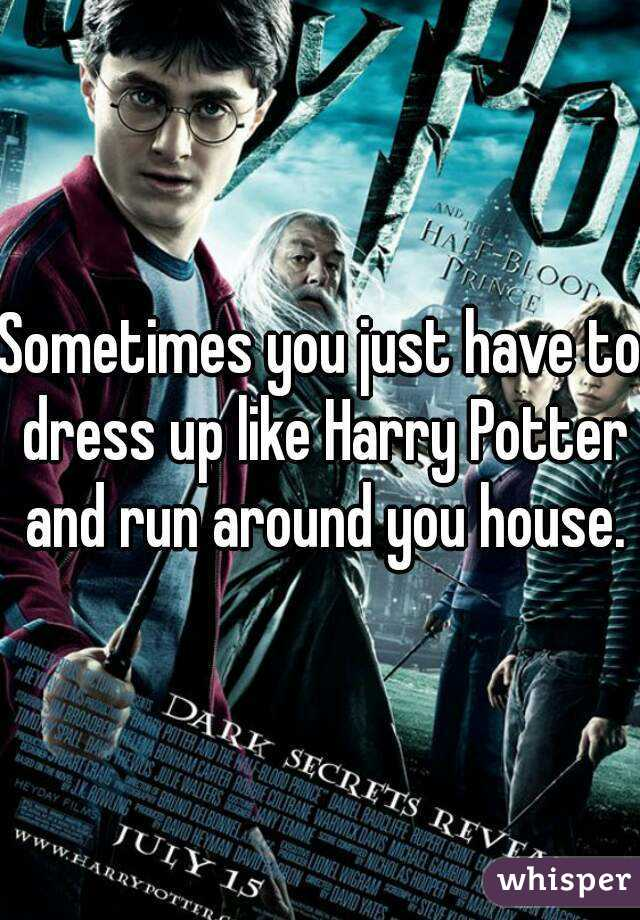 Sometimes you just have to dress up like Harry Potter and run around you house.