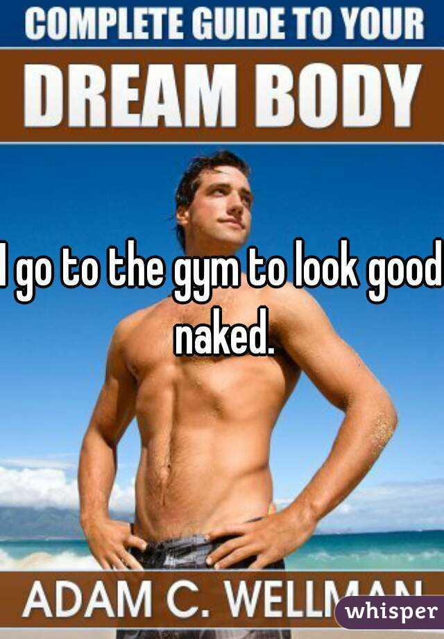 I go to the gym to look good naked.