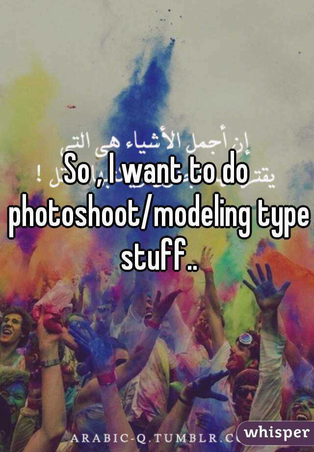 So , I want to do photoshoot/modeling type stuff..