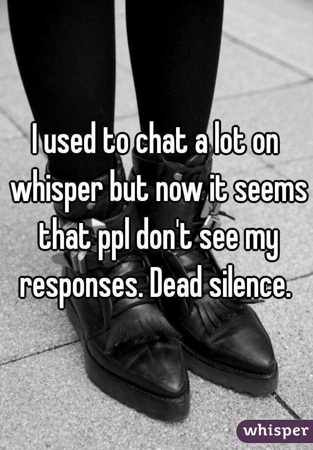 I used to chat a lot on whisper but now it seems that ppl don't see my responses. Dead silence.