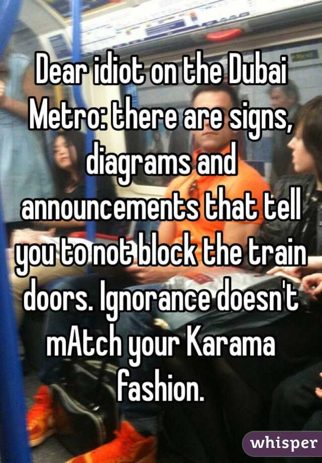 Dear idiot on the Dubai Metro: there are signs, diagrams and announcements that tell you to not block the train doors. Ignorance doesn't mAtch your Karama fashion.