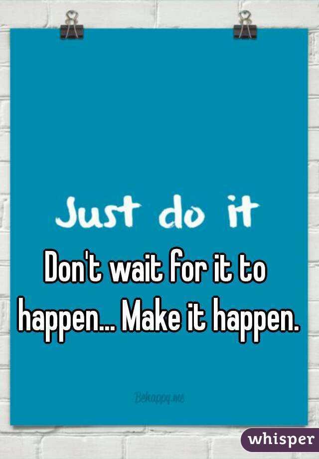 Don't wait for it to happen... Make it happen.