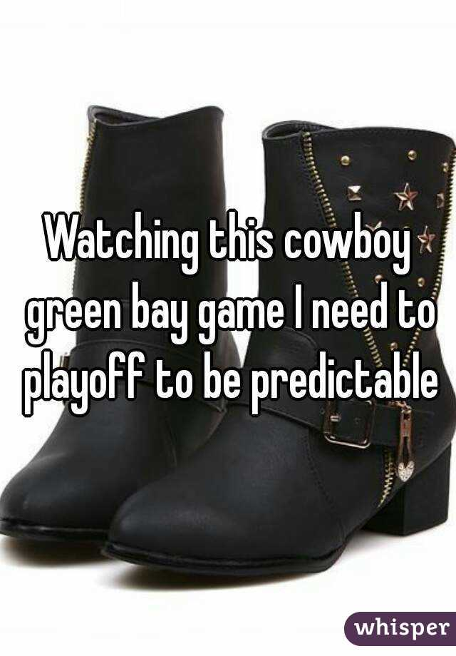 Watching this cowboy green bay game I need to playoff to be predictable