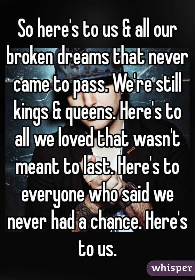 So here's to us & all our broken dreams that never came to pass. We're still kings & queens. Here's to all we loved that wasn't meant to last. Here's to everyone who said we never had a chance. Here's to us.