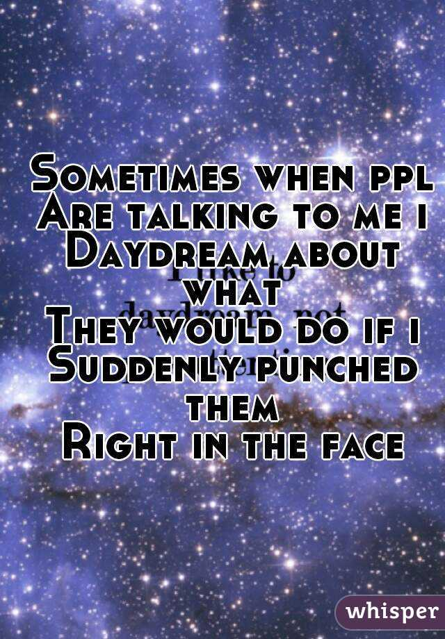 Sometimes when ppl Are talking to me i Daydream about what  They would do if i Suddenly punched them  Right in the face