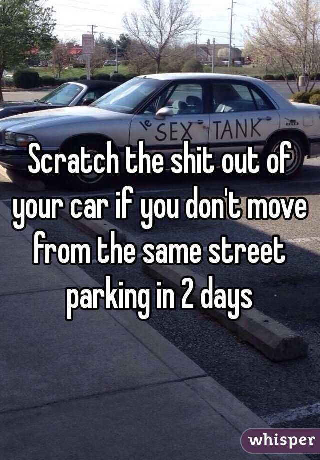 Scratch the shit out of your car if you don't move from the same street parking in 2 days