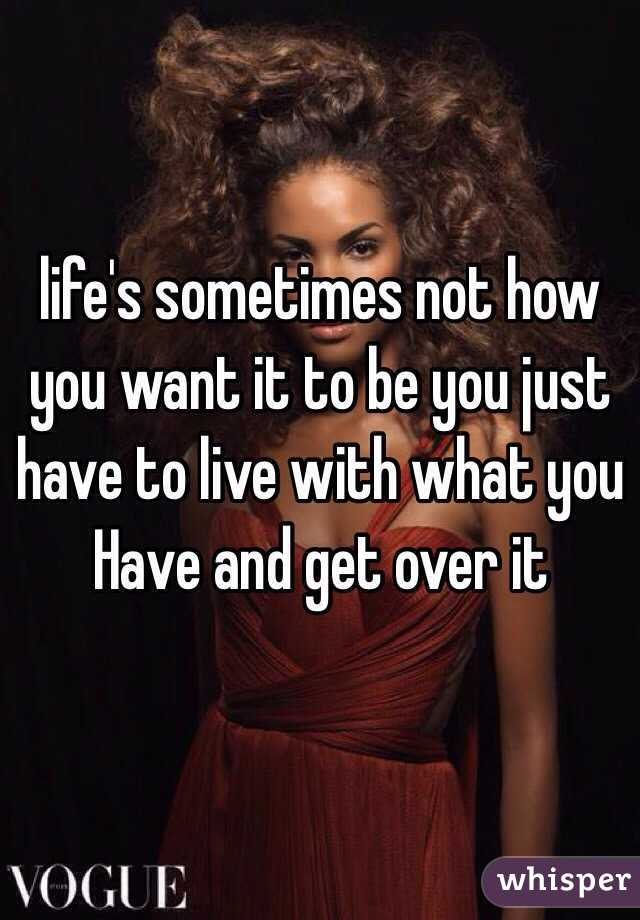 life's sometimes not how you want it to be you just have to live with what you Have and get over it