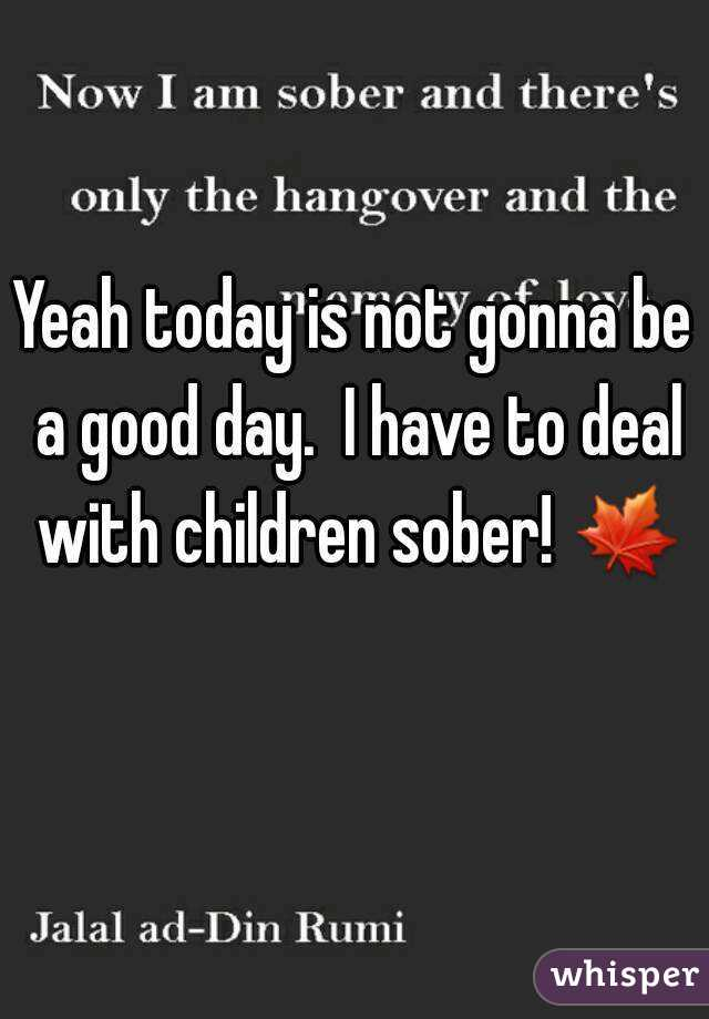 Yeah today is not gonna be a good day.  I have to deal with children sober! 🍁