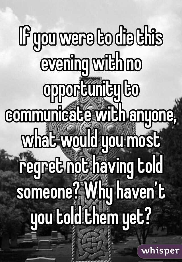 If you were to die this evening with no opportunity to communicate with anyone, what would you most regret not having told someone? Why haven't you told them yet?