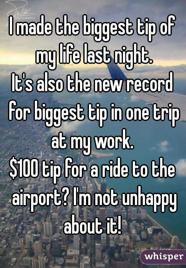 I made the biggest tip of my life last night. It's also the new record for biggest tip in one trip at my work.  $100 tip for a ride to the airport? I'm not unhappy about it!