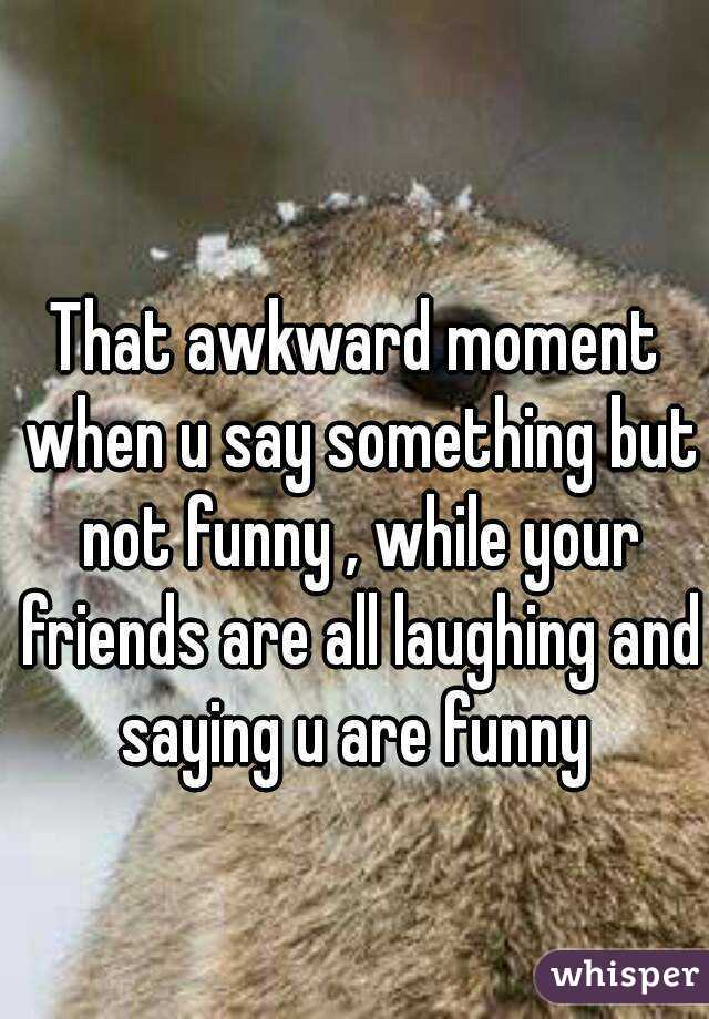 That awkward moment when u say something but not funny , while your friends are all laughing and saying u are funny