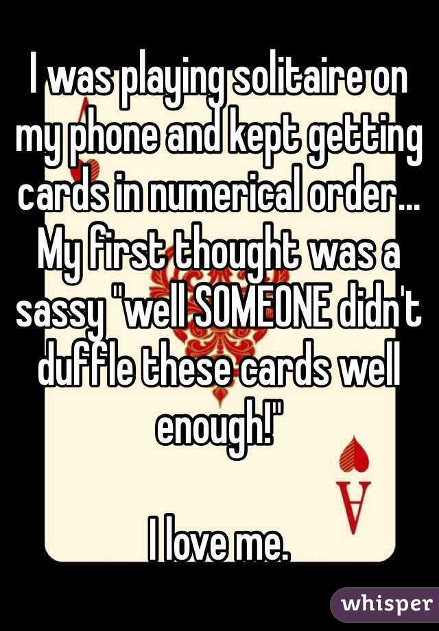 """I was playing solitaire on my phone and kept getting cards in numerical order...  My first thought was a sassy """"well SOMEONE didn't duffle these cards well enough!""""   I love me."""