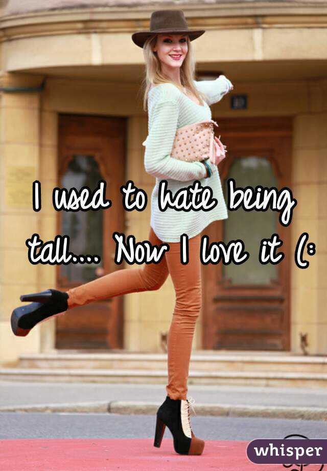 I used to hate being tall.... Now I love it (: