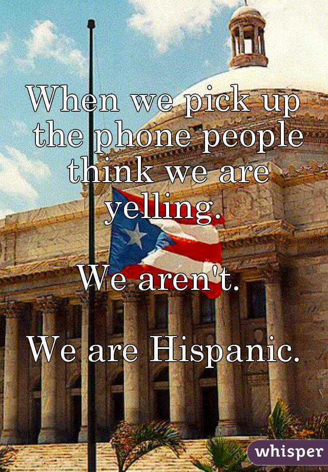 When we pick up the phone people think we are yelling.   We aren't.   We are Hispanic.