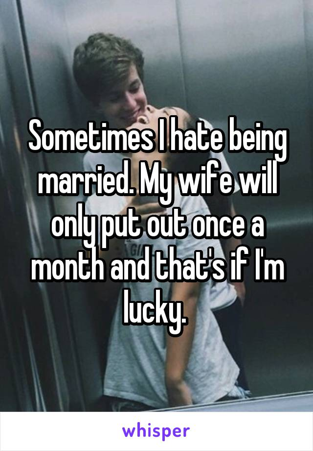 Sometimes I hate being married. My wife will only put out once a month and that's if I'm lucky.