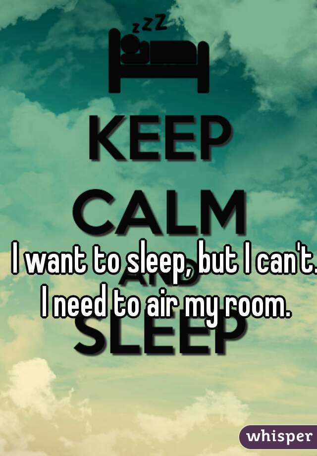 I want to sleep, but I can't. I need to air my room.