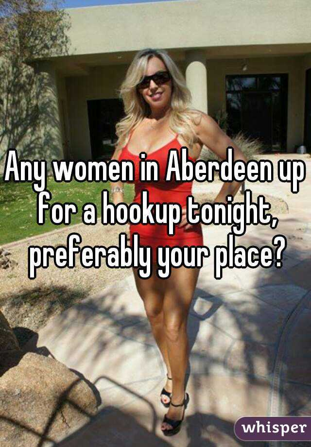 Any women in Aberdeen up for a hookup tonight, preferably your place?