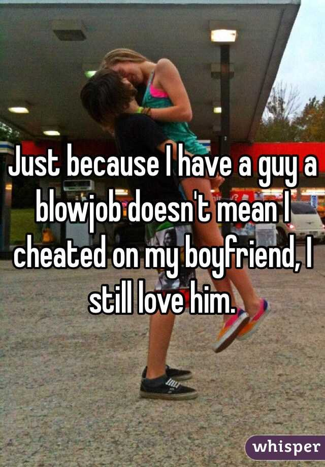 Just because I have a guy a blowjob doesn't mean I cheated on my boyfriend, I still love him.