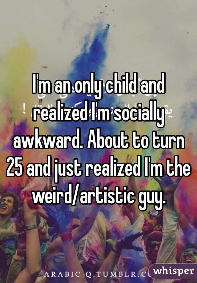 I'm an only child and realized I'm socially awkward. About to turn 25 and just realized I'm the weird/artistic guy.