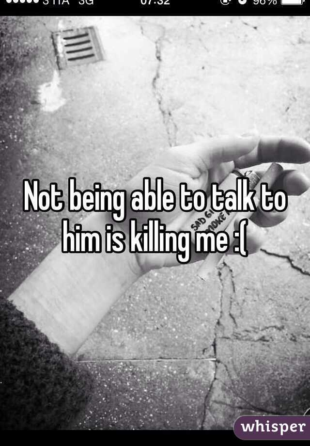 Not being able to talk to him is killing me :(