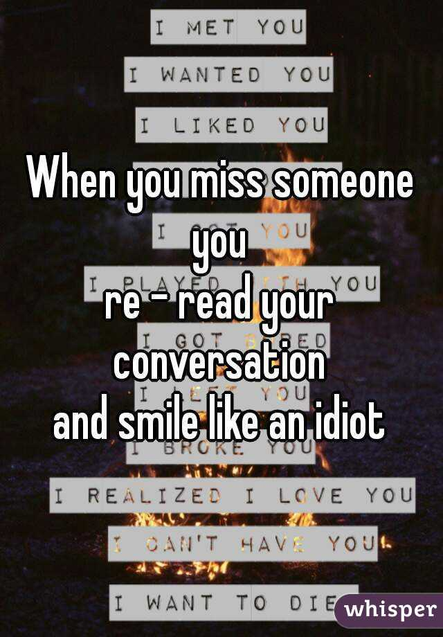 When you miss someone you  re - read your conversation  and smile like an idiot