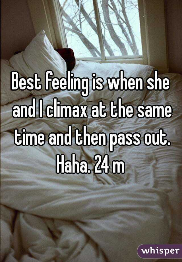 Best feeling is when she and I climax at the same time and then pass out. Haha. 24 m