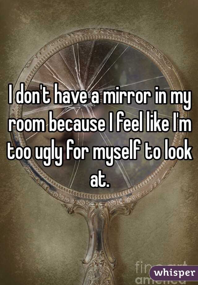 I don't have a mirror in my room because I feel like I'm too ugly for myself to look at.