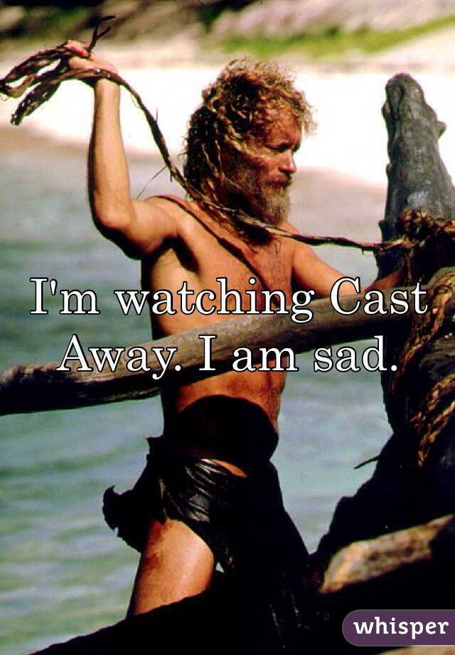 I'm watching Cast Away. I am sad.