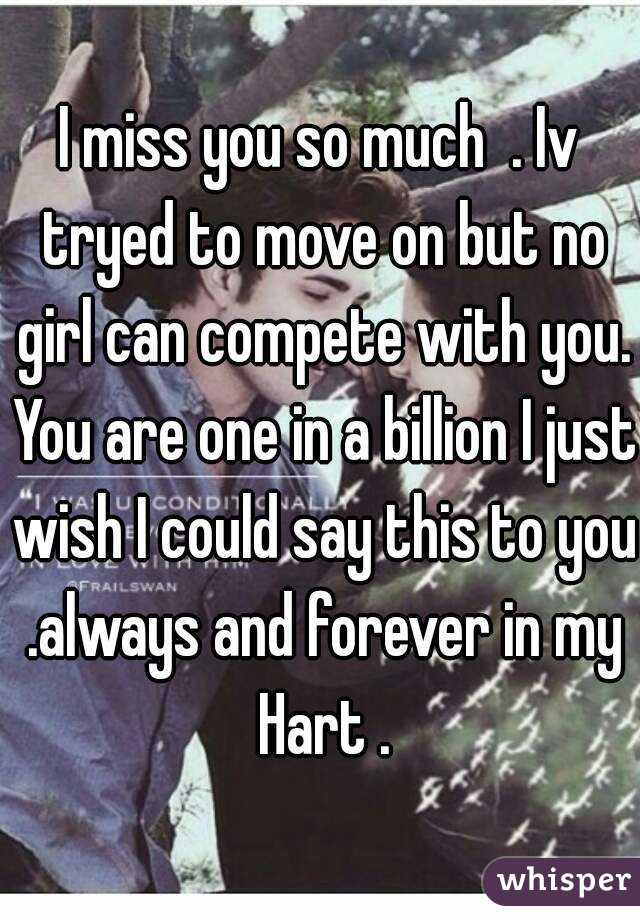 I miss you so much  . Iv tryed to move on but no girl can compete with you. You are one in a billion I just wish I could say this to you .always and forever in my Hart .