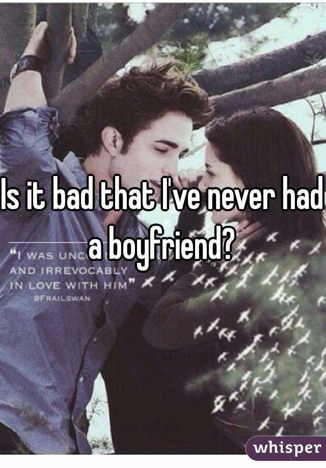 Is it bad that I've never had a boyfriend?