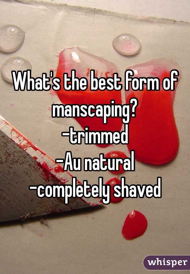 What's the best form of manscaping? -trimmed -Au natural -completely shaved