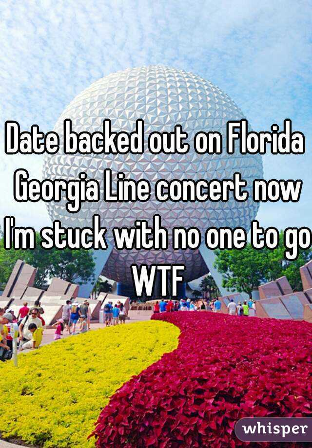 Date backed out on Florida Georgia Line concert now I'm stuck with no one to go WTF