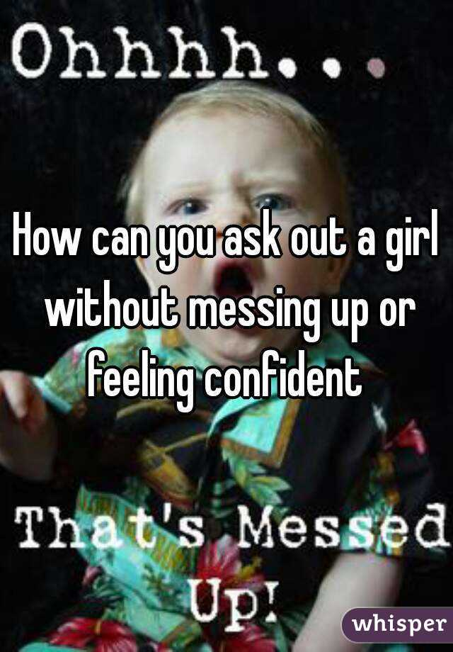 How can you ask out a girl without messing up or feeling confident
