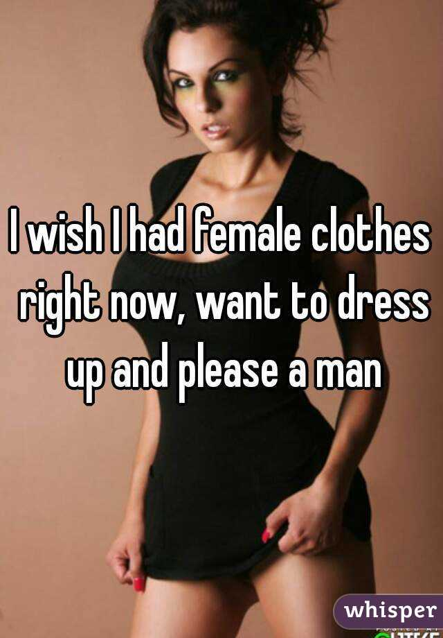 I wish I had female clothes right now, want to dress up and please a man