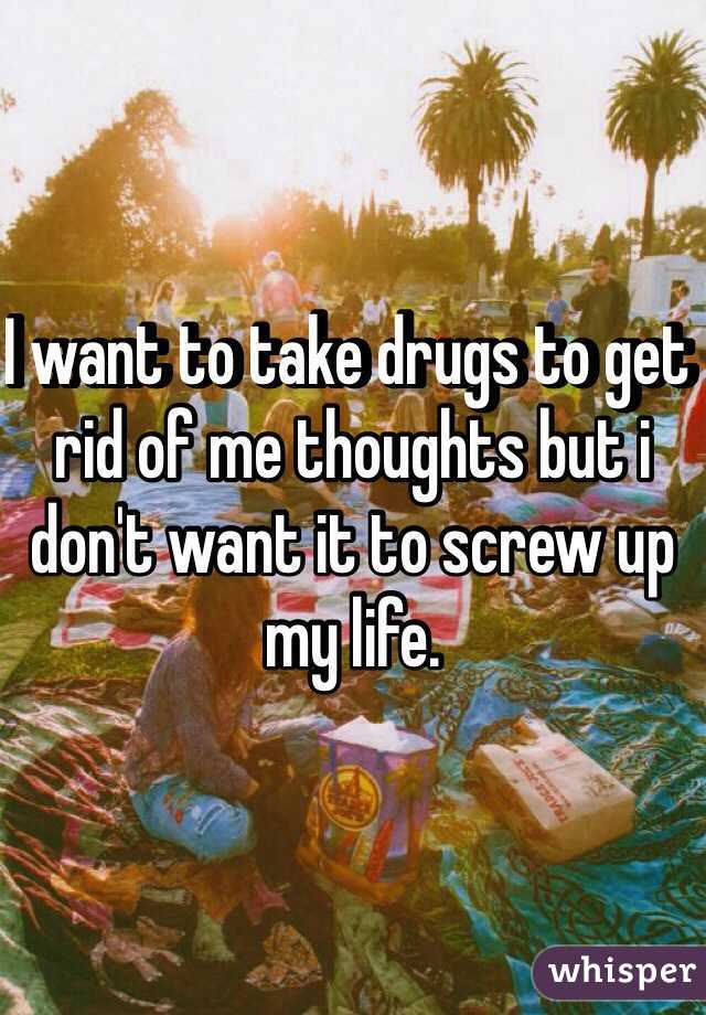 I want to take drugs to get rid of me thoughts but i don't want it to screw up my life.