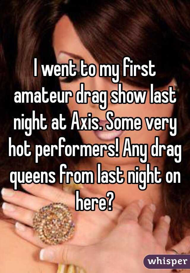 I went to my first amateur drag show last night at Axis. Some very hot performers! Any drag queens from last night on here?
