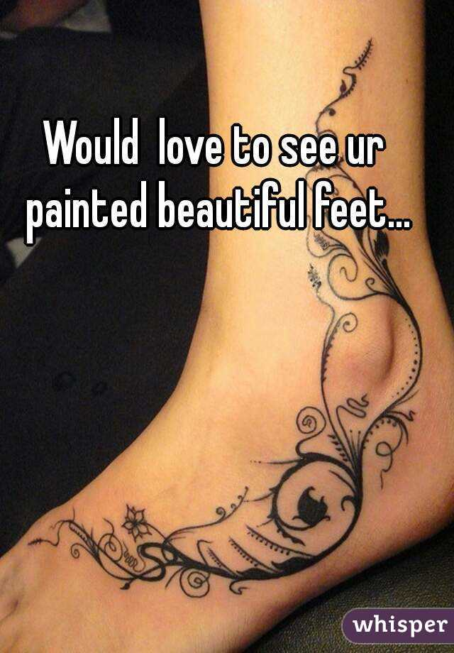 Would  love to see ur painted beautiful feet...